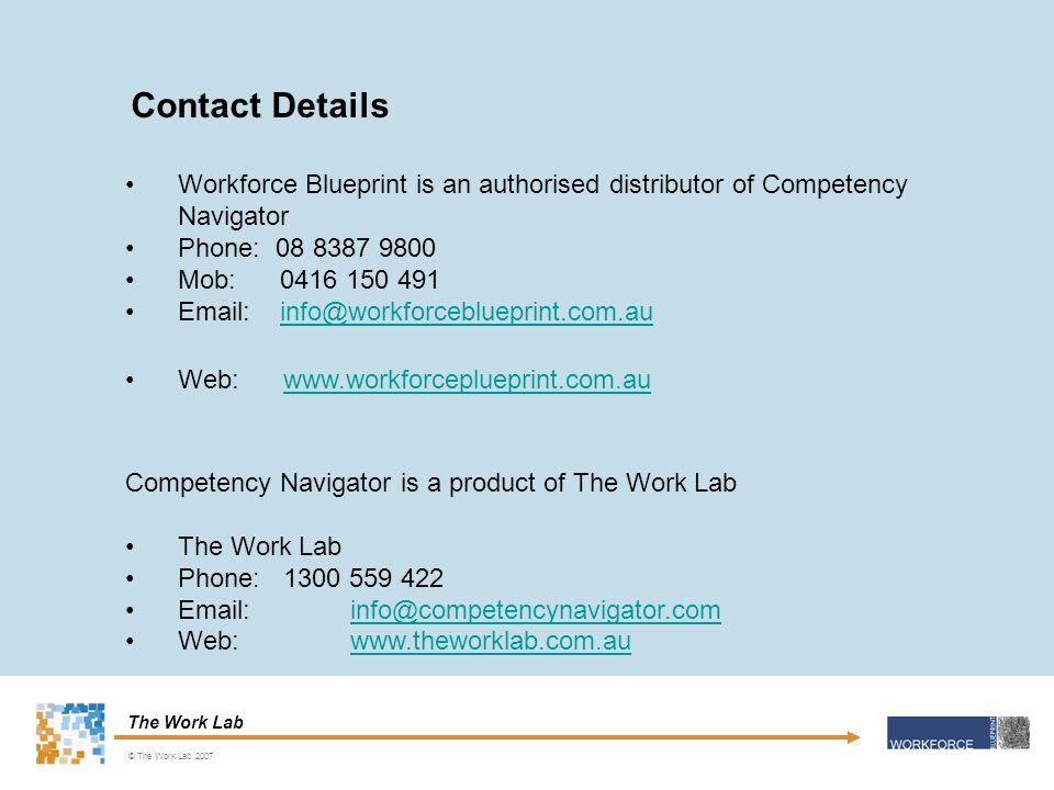 The Work Lab Workforce Blueprint is an authorised distributor of Competency Navigator Phone: 08 8387 9800 Mob: 0416 150 491 Email: info@workforceblueprint.com.auinfo@workforceblueprint.com.au Web: www.workforceplueprint.com.auwww.workforceplueprint.com.au Competency Navigator is a product of The Work Lab The Work Lab Phone: 1300 559 422 Email: info@competencynavigator.cominfo@competencynavigator.com Web: www.theworklab.com.auwww.theworklab.com.au Contact Details © The Work Lab 2007