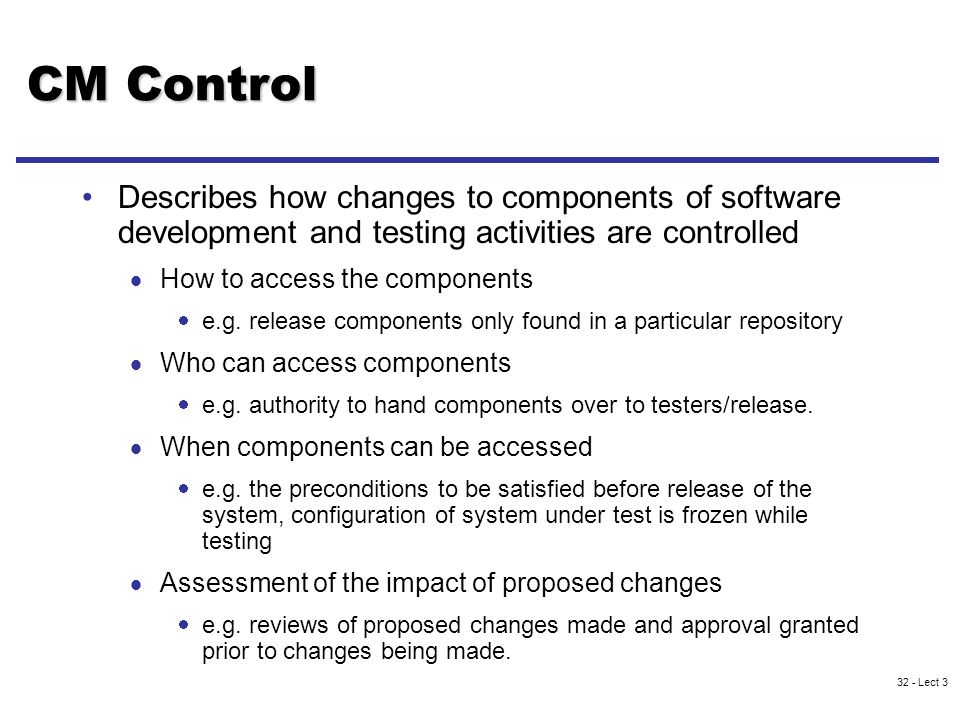 32 - Lect 3 CM Control Describes how changes to components of software development and testing activities are controlled  How to access the components  e.g.