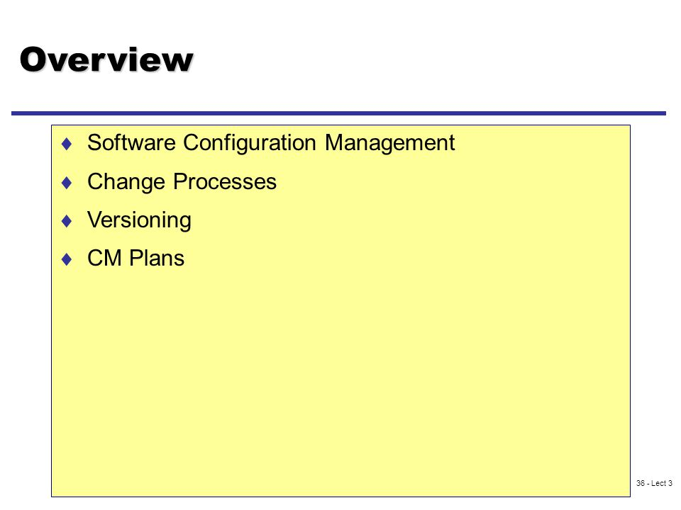 36 - Lect 3 Overview  Software Configuration Management  Change Processes  Versioning  CM Plans