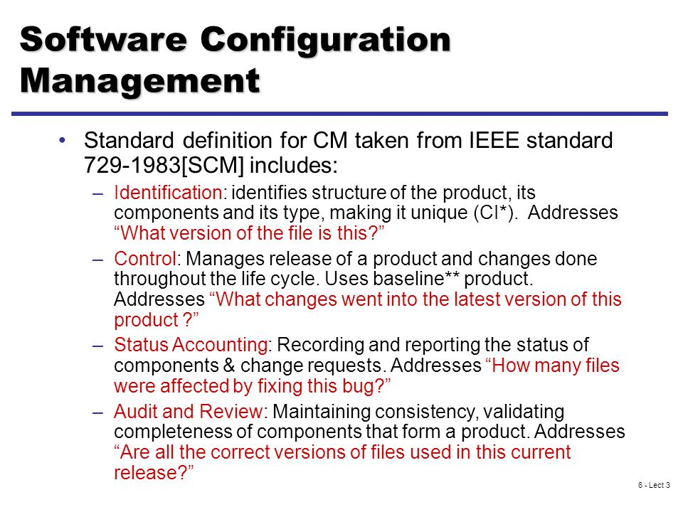 6 - Lect 3 Software Configuration Management Standard definition for CM taken from IEEE standard 729-1983[SCM] includes: –Identification: identifies structure of the product, its components and its type, making it unique (CI*).