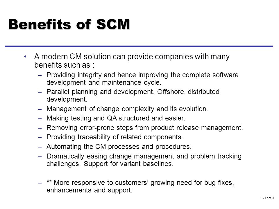 8 - Lect 3 Benefits of SCM A modern CM solution can provide companies with many benefits such as : –Providing integrity and hence improving the complete software development and maintenance cycle.