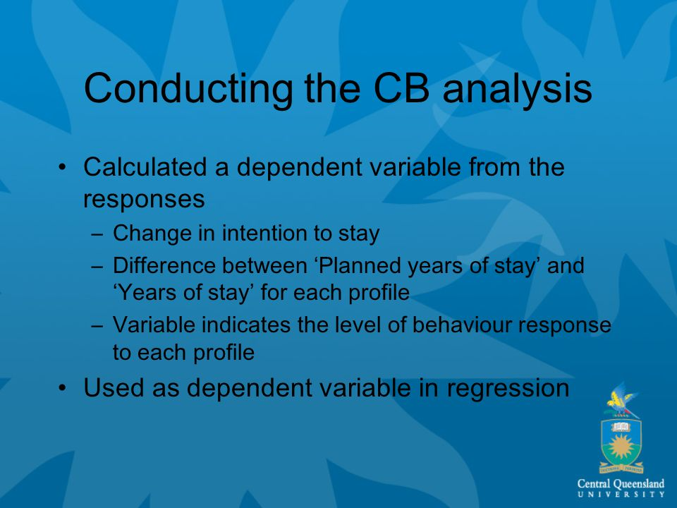 Conducting the CB analysis Calculated a dependent variable from the responses –Change in intention to stay –Difference between 'Planned years of stay' and 'Years of stay' for each profile –Variable indicates the level of behaviour response to each profile Used as dependent variable in regression