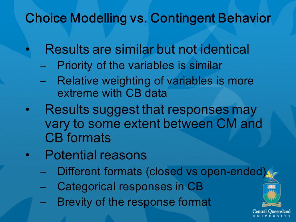 Choice Modelling vs. Contingent Behavior Results are similar but not identical –Priority of the variables is similar –Relative weighting of variables
