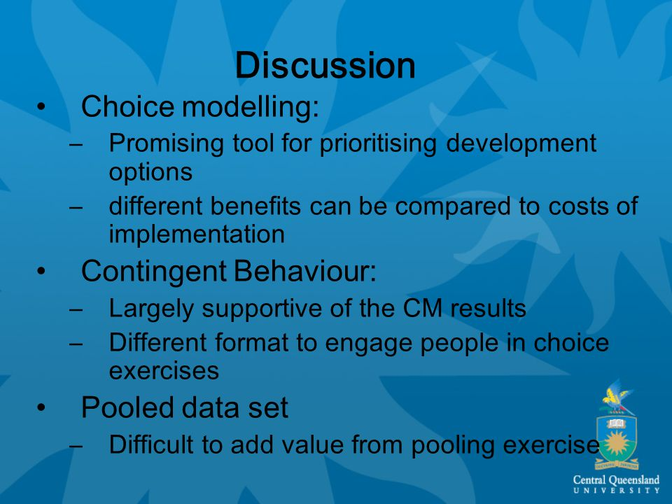 Discussion Choice modelling: –Promising tool for prioritising development options –different benefits can be compared to costs of implementation Conti