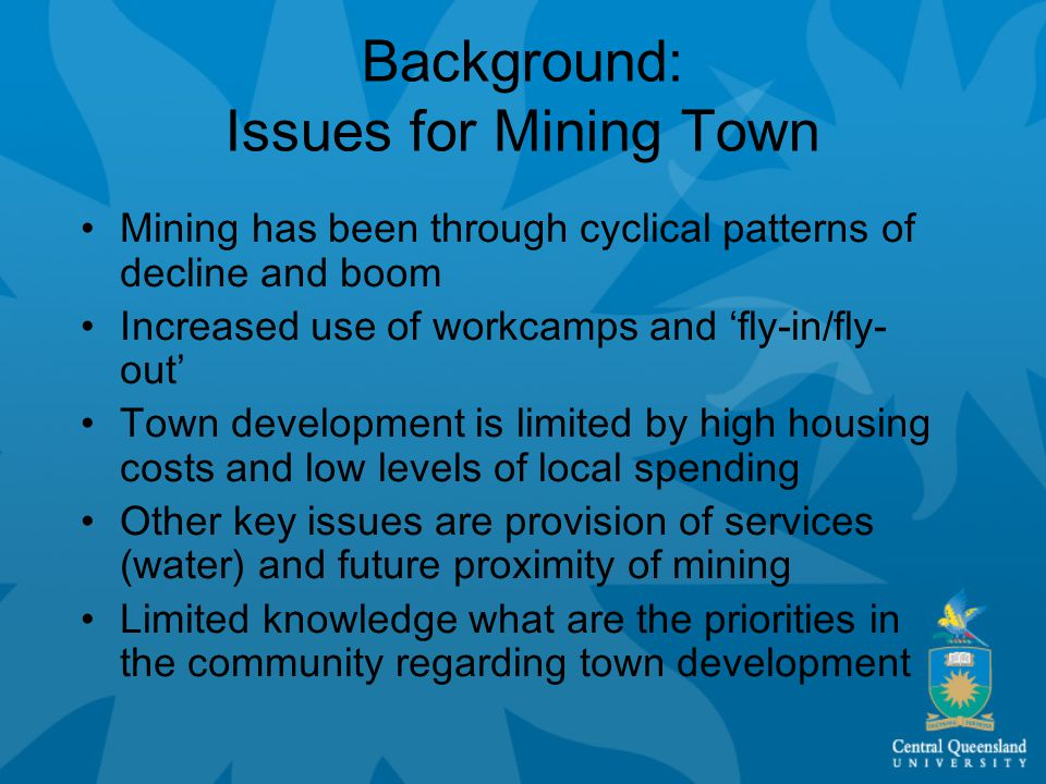 Background: Issues for Mining Town Mining has been through cyclical patterns of decline and boom Increased use of workcamps and 'fly-in/fly- out' Town