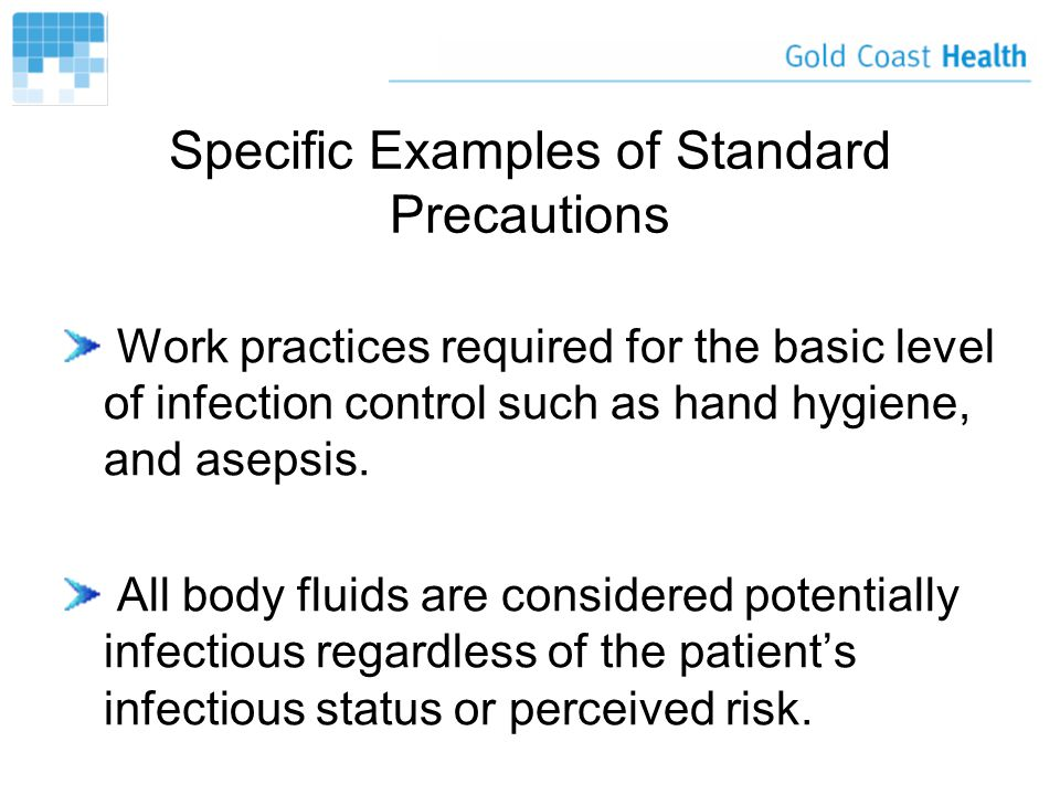 Specific Examples of Standard Precautions Work practices required for the basic level of infection control such as hand hygiene, and asepsis.