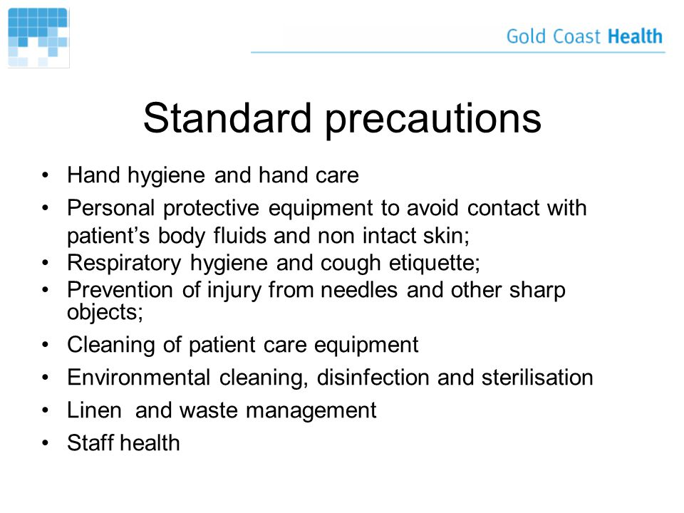 Standard precautions Hand hygiene and hand care Personal protective equipment to avoid contact with patient's body fluids and non intact skin; Respiratory hygiene and cough etiquette; Prevention of injury from needles and other sharp objects; Cleaning of patient care equipment Environmental cleaning, disinfection and sterilisation Linen and waste management Staff health