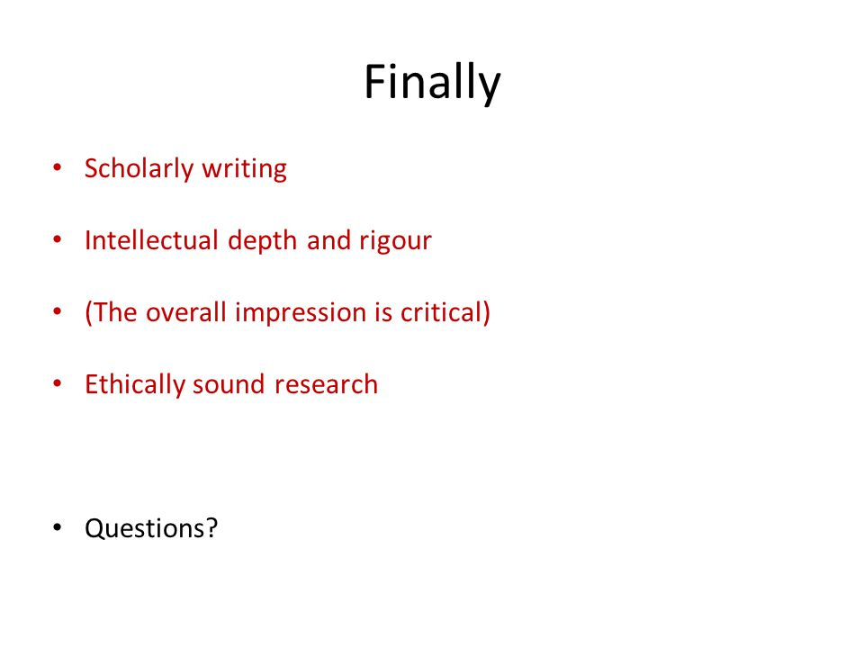 Finally Scholarly writing Intellectual depth and rigour (The overall impression is critical) Ethically sound research Questions?