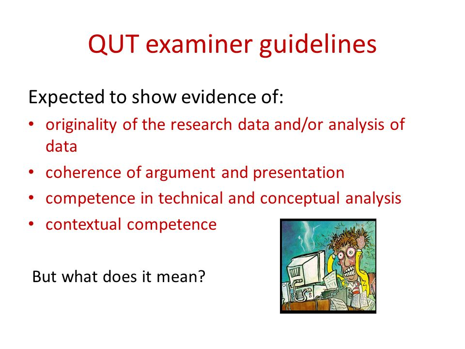 QUT examiner guidelines Expected to show evidence of: originality of the research data and/or analysis of data coherence of argument and presentation competence in technical and conceptual analysis contextual competence But what does it mean