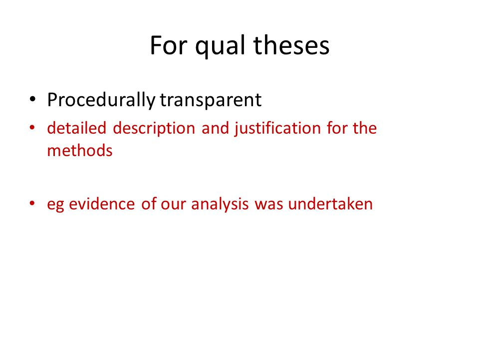 For qual theses Procedurally transparent detailed description and justification for the methods eg evidence of our analysis was undertaken