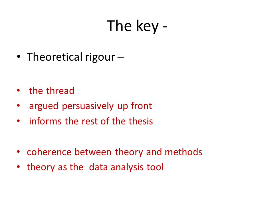 The key - Theoretical rigour – the thread argued persuasively up front informs the rest of the thesis coherence between theory and methods theory as the data analysis tool