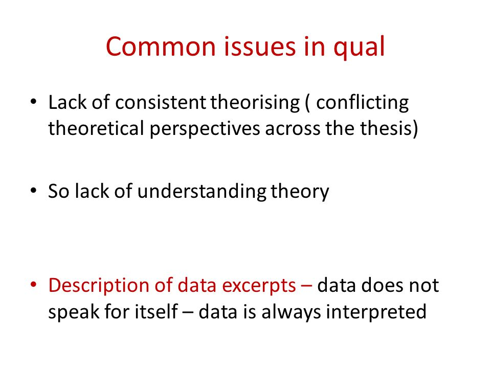 Common issues in qual Lack of consistent theorising ( conflicting theoretical perspectives across the thesis) So lack of understanding theory Description of data excerpts – data does not speak for itself – data is always interpreted