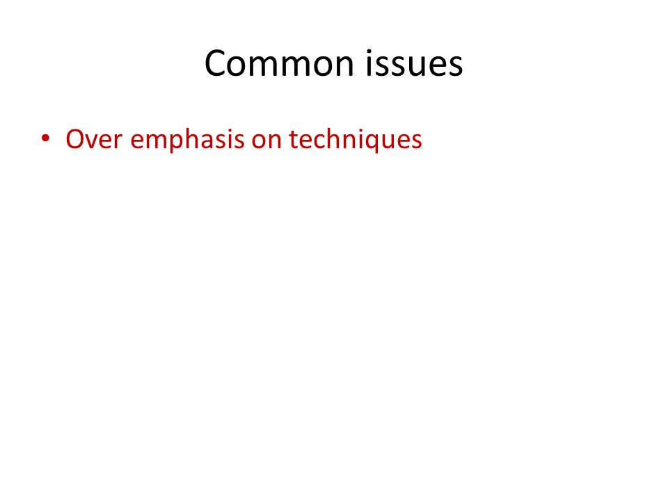 Common issues Over emphasis on techniques