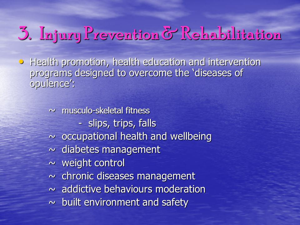 3. Injury Prevention & Rehabilitation Health promotion, health education and intervention programs designed to overcome the 'diseases of opulence': He