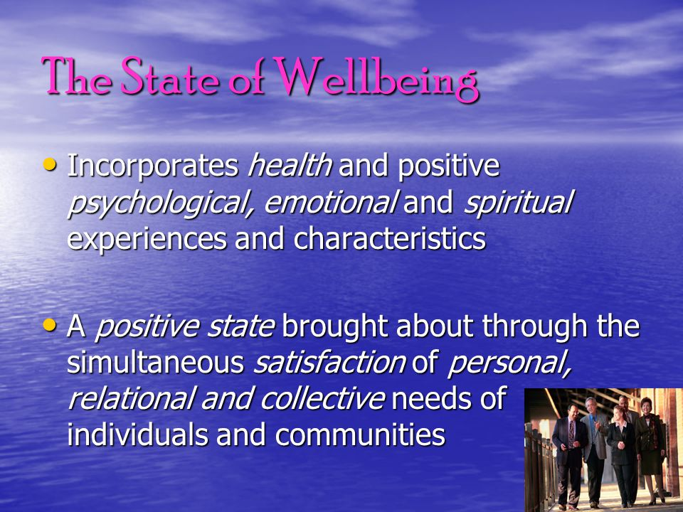 The State of Wellbeing Incorporates health and positive psychological, emotional and spiritual experiences and characteristics Incorporates health and