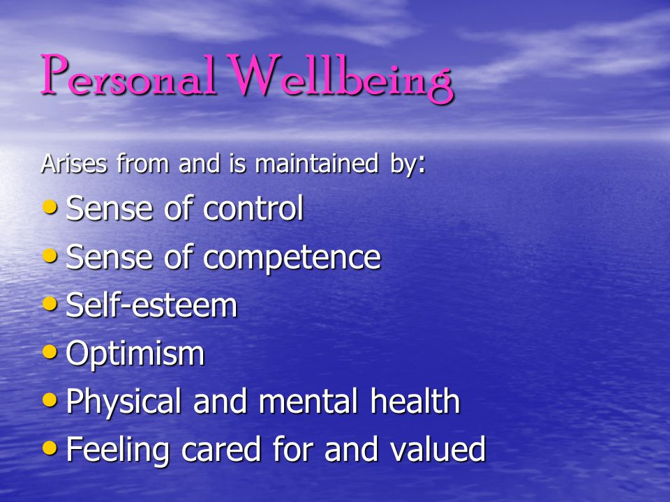 Personal Wellbeing Arises from and is maintained by : Sense of control Sense of control Sense of competence Sense of competence Self-esteem Self-estee