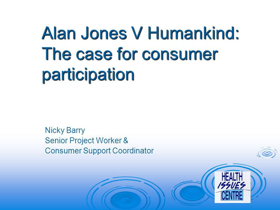 Alan Jones V Humankind: The case for consumer participation Nicky Barry Senior Project Worker & Consumer Support Coordinator