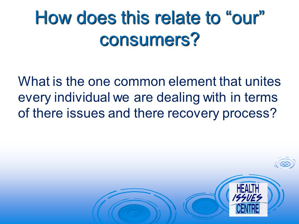 """How does this relate to """"our"""" consumers? What is the one common element that unites every individual we are dealing with in terms of there issues and"""
