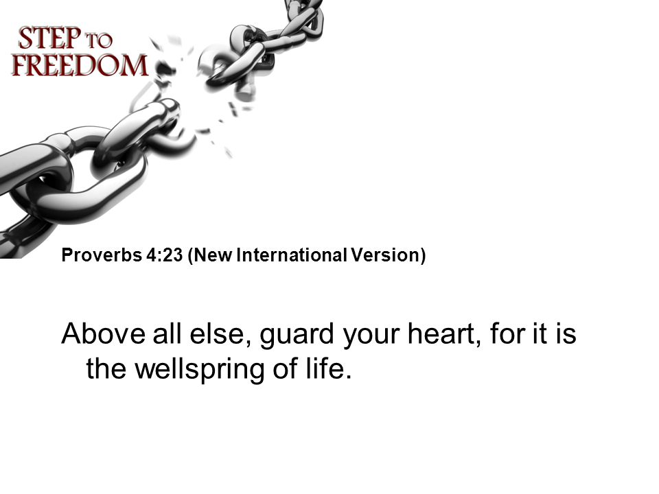Proverbs 4:23 (New International Version) Above all else, guard your heart, for it is the wellspring of life.