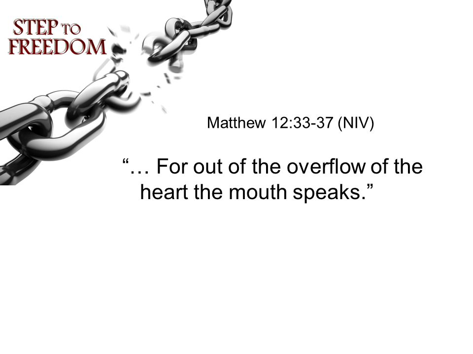 "Matthew 12:33-37 (NIV) ""… For out of the overflow of the heart the mouth speaks."""