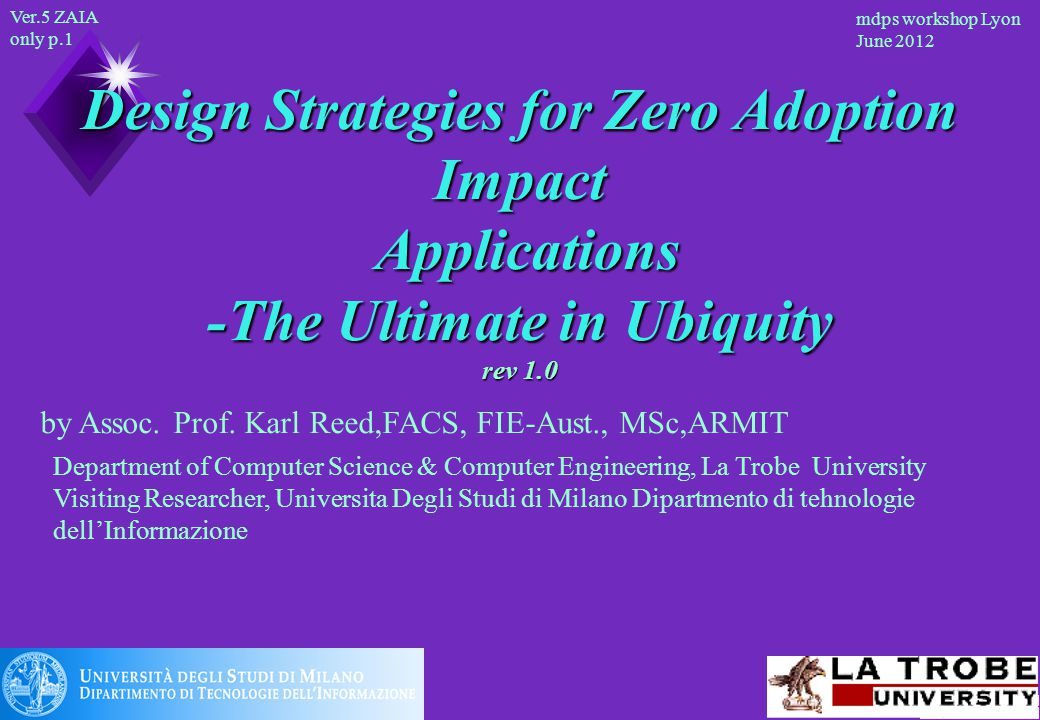 Ver.5 ZAIA only p.1 mdps workshop Lyon June 2012 Design Strategies for Zero Adoption Impact Applications -The Ultimate in Ubiquity rev 1.0 Department of Computer Science & Computer Engineering, La Trobe University Visiting Researcher, Universita Degli Studi di Milano Dipartmento di tehnologie dell'Informazione by Assoc.
