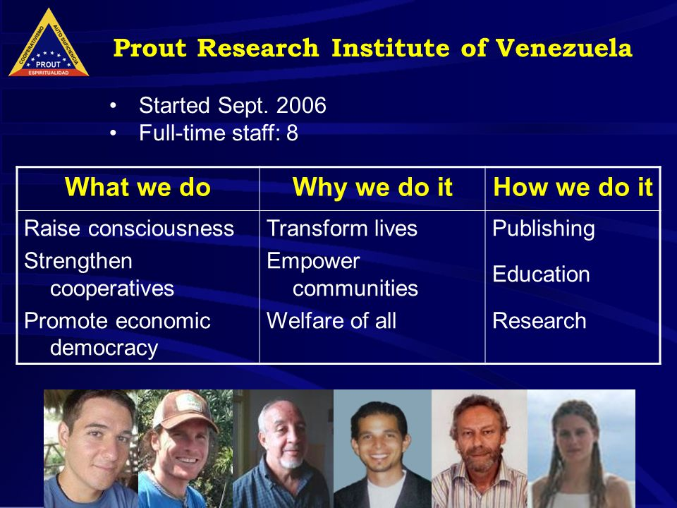 4 What we doWhy we do itHow we do it Raise consciousness Strengthen cooperatives Promote economic democracy Transform lives Empower communities Welfare of all Publishing Education Research Prout Research Institute of Venezuela Started Sept.
