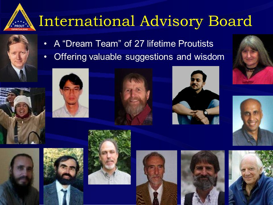 5 International Advisory Board A Dream Team of 27 lifetime Proutists Offering valuable suggestions and wisdom
