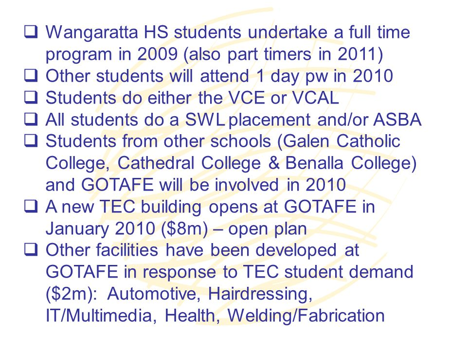  Wangaratta HS students undertake a full time program in 2009 (also part timers in 2011)  Other students will attend 1 day pw in 2010  Students do either the VCE or VCAL  All students do a SWL placement and/or ASBA  Students from other schools (Galen Catholic College, Cathedral College & Benalla College) and GOTAFE will be involved in 2010  A new TEC building opens at GOTAFE in January 2010 ($8m) – open plan  Other facilities have been developed at GOTAFE in response to TEC student demand ($2m): Automotive, Hairdressing, IT/Multimedia, Health, Welding/Fabrication