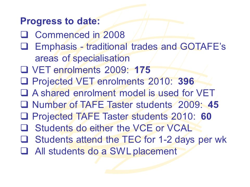 Progress to date:  Commenced in 2008  Emphasis - traditional trades and GOTAFE's areas of specialisation  VET enrolments 2009: 175  Projected VET enrolments 2010: 396  A shared enrolment model is used for VET  Number of TAFE Taster students 2009: 45  Projected TAFE Taster students 2010: 60  Students do either the VCE or VCAL  Students attend the TEC for 1-2 days per wk  All students do a SWL placement