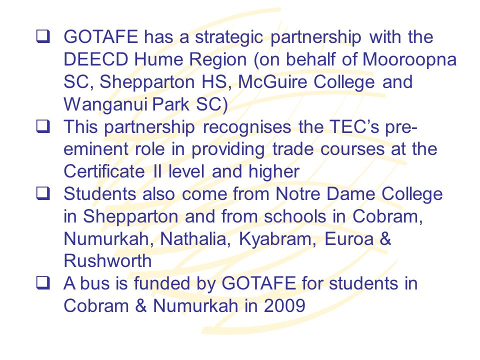  GOTAFE has a strategic partnership with the DEECD Hume Region (on behalf of Mooroopna SC, Shepparton HS, McGuire College and Wanganui Park SC)  This partnership recognises the TEC's pre- eminent role in providing trade courses at the Certificate II level and higher  Students also come from Notre Dame College in Shepparton and from schools in Cobram, Numurkah, Nathalia, Kyabram, Euroa & Rushworth  A bus is funded by GOTAFE for students in Cobram & Numurkah in 2009