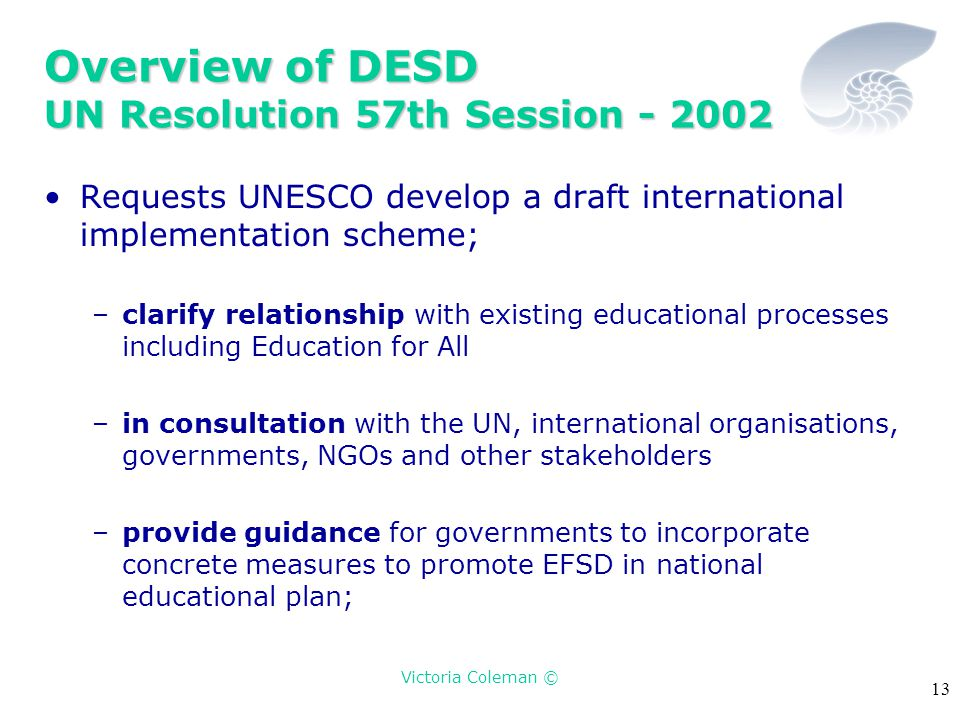 Victoria Coleman © 13 Overview of DESD UN Resolution 57th Session - 2002 Requests UNESCO develop a draft international implementation scheme; –clarify relationship with existing educational processes including Education for All –in consultation with the UN, international organisations, governments, NGOs and other stakeholders –provide guidance for governments to incorporate concrete measures to promote EFSD in national educational plan;