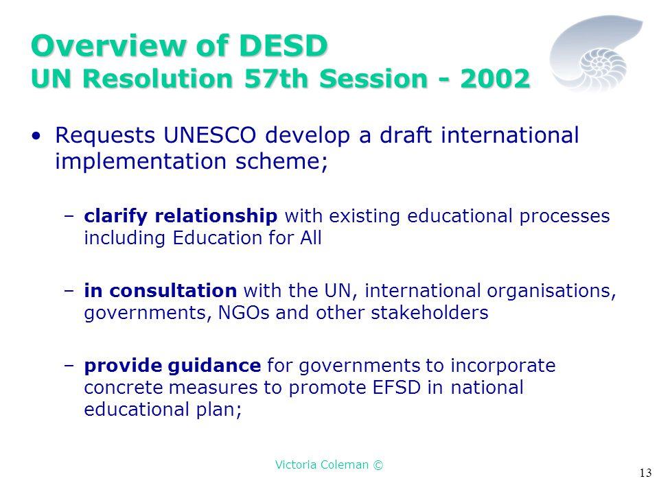 Victoria Coleman © 13 Overview of DESD UN Resolution 57th Session - 2002 Requests UNESCO develop a draft international implementation scheme; –clarify