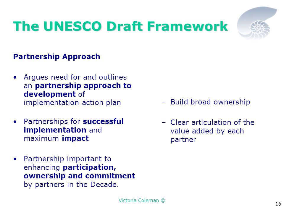 Victoria Coleman © 16 The UNESCO Draft Framework Partnership Approach Argues need for and outlines an partnership approach to development of implement
