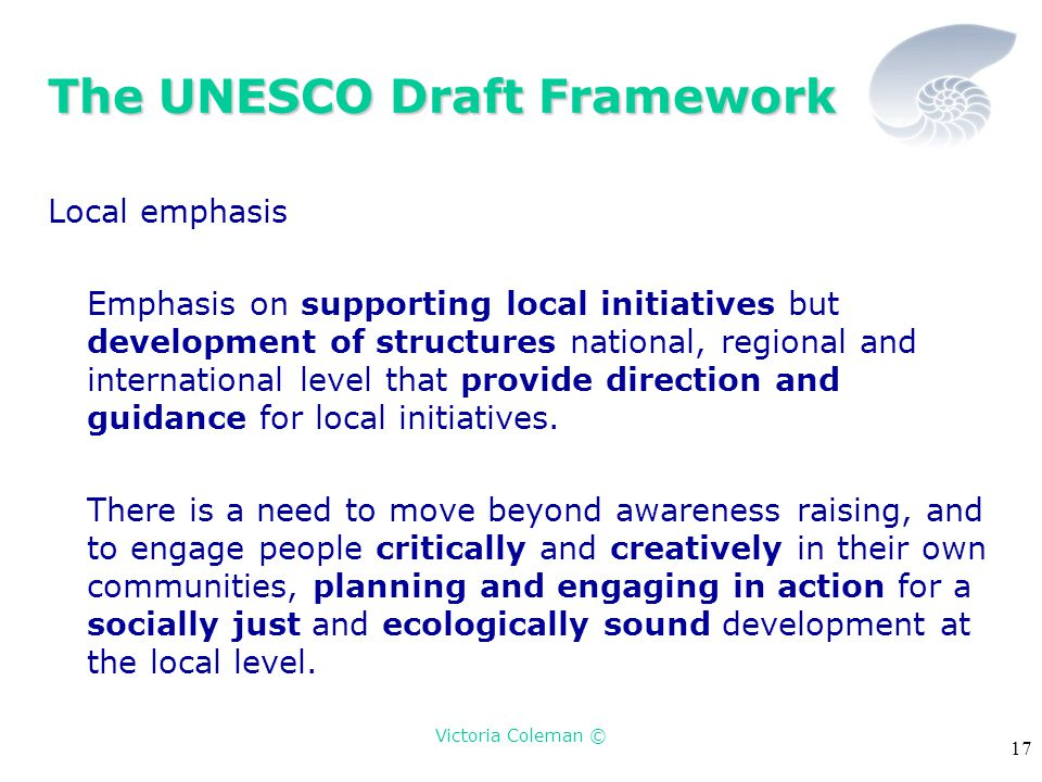 Victoria Coleman © 17 The UNESCO Draft Framework Local emphasis Emphasis on supporting local initiatives but development of structures national, regional and international level that provide direction and guidance for local initiatives.