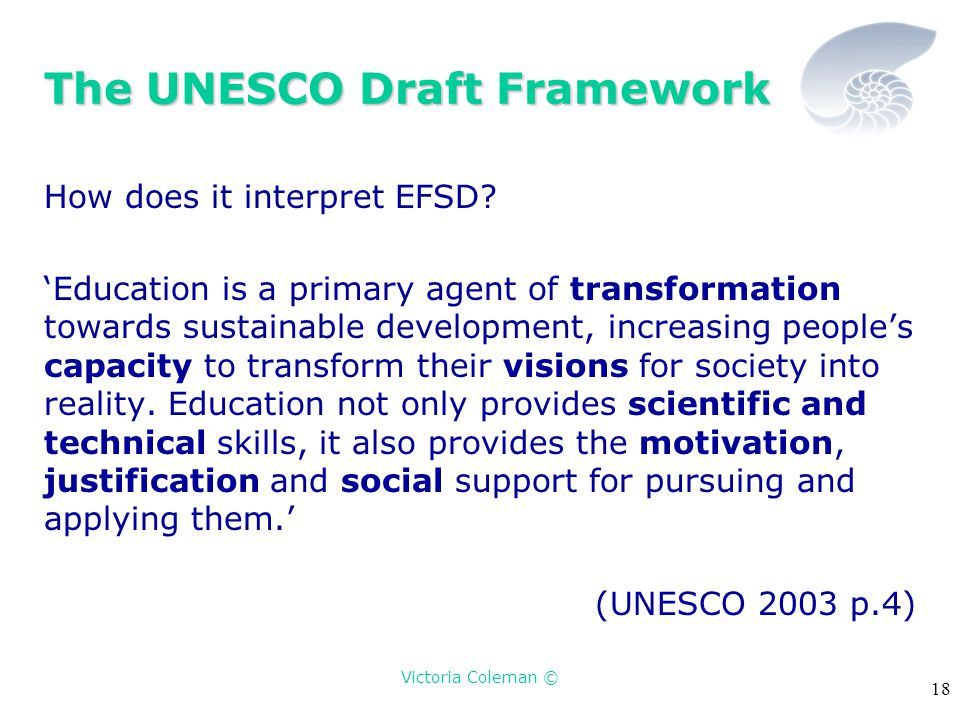 Victoria Coleman © 18 The UNESCO Draft Framework How does it interpret EFSD? 'Education is a primary agent of transformation towards sustainable devel