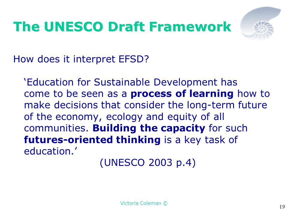 Victoria Coleman © 19 The UNESCO Draft Framework How does it interpret EFSD? 'Education for Sustainable Development has come to be seen as a process o