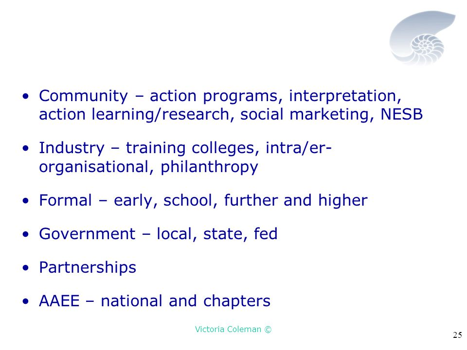 Victoria Coleman © 25 Community – action programs, interpretation, action learning/research, social marketing, NESB Industry – training colleges, intra/er- organisational, philanthropy Formal – early, school, further and higher Government – local, state, fed Partnerships AAEE – national and chapters