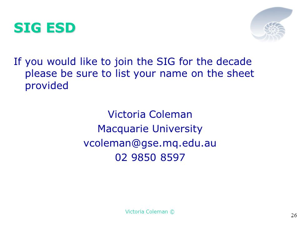 Victoria Coleman © 26 SIG ESD If you would like to join the SIG for the decade please be sure to list your name on the sheet provided Victoria Coleman Macquarie University vcoleman@gse.mq.edu.au 02 9850 8597