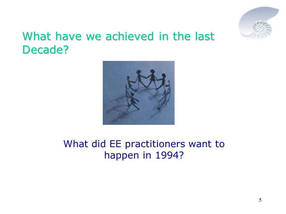 5 What have we achieved in the last Decade What did EE practitioners want to happen in 1994