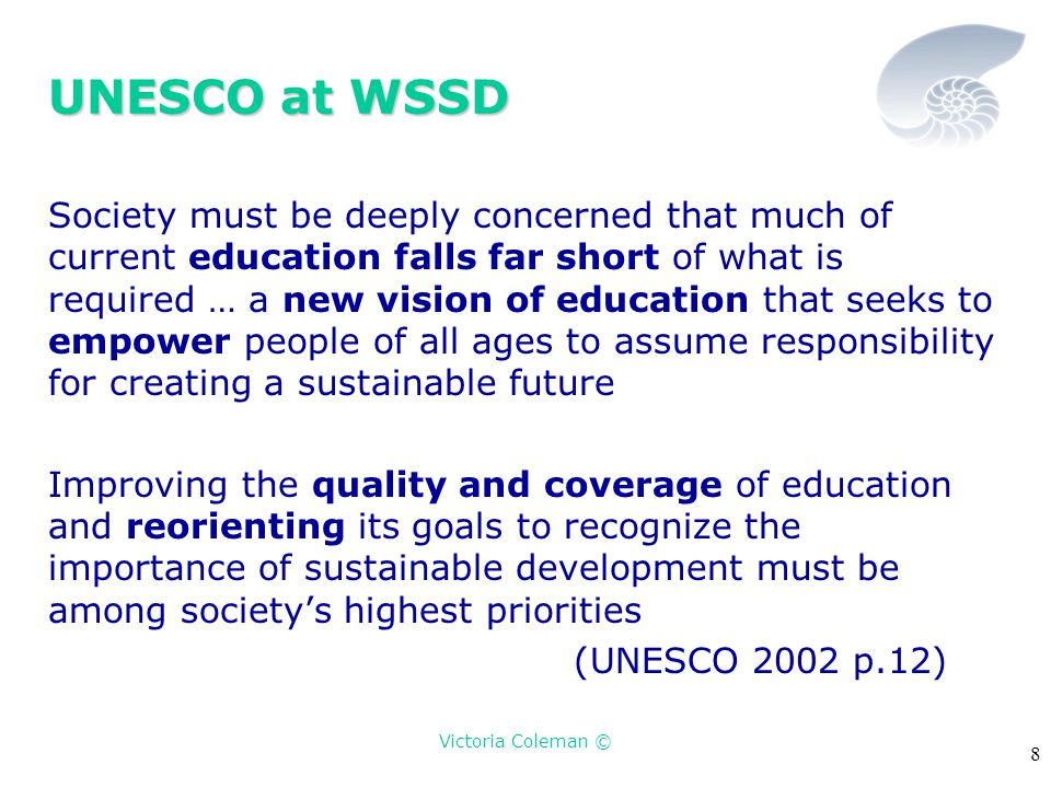 Victoria Coleman © 8 UNESCO at WSSD Society must be deeply concerned that much of current education falls far short of what is required … a new vision