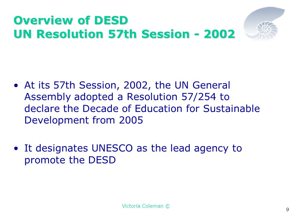 Victoria Coleman © 9 Overview of DESD UN Resolution 57th Session - 2002 At its 57th Session, 2002, the UN General Assembly adopted a Resolution 57/254