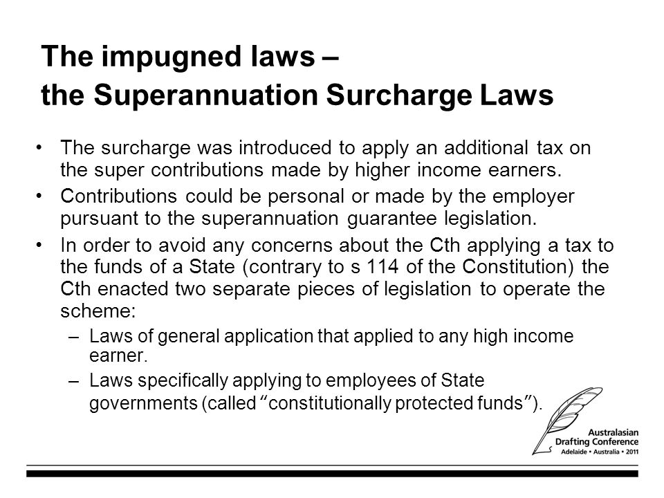 The impugned laws – the Superannuation Surcharge Laws The surcharge was introduced to apply an additional tax on the super contributions made by highe