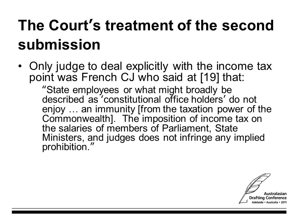 """The Court's treatment of the second submission Only judge to deal explicitly with the income tax point was French CJ who said at [19] that: """"State emp"""