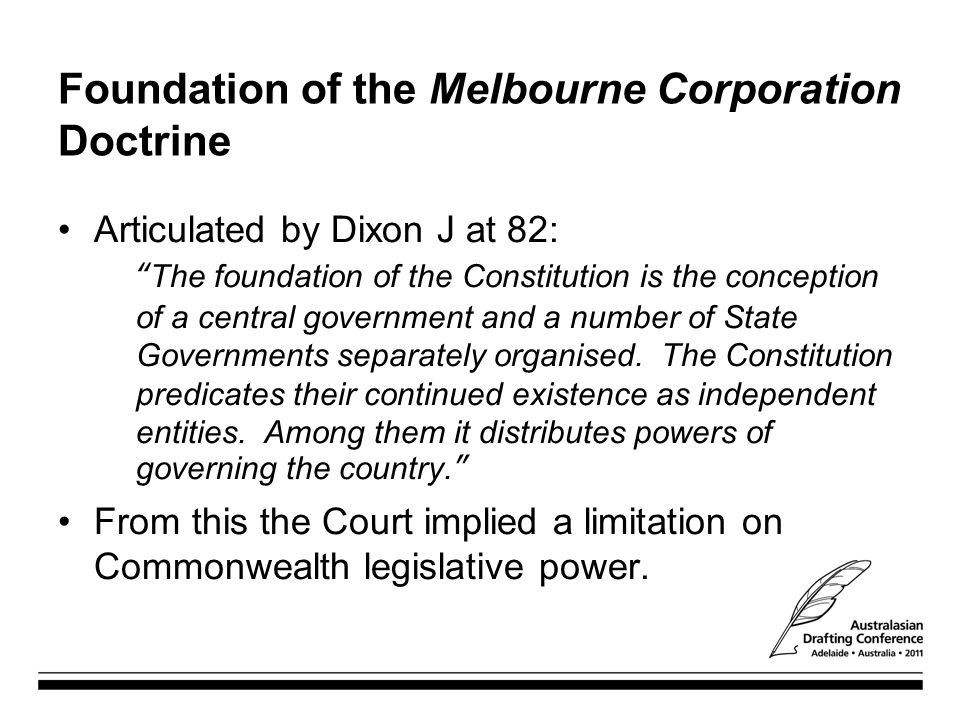 """Foundation of the Melbourne Corporation Doctrine Articulated by Dixon J at 82: """"The foundation of the Constitution is the conception of a central gove"""