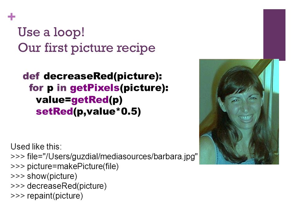 + Use a loop! Our first picture recipe Used like this: >>> file=