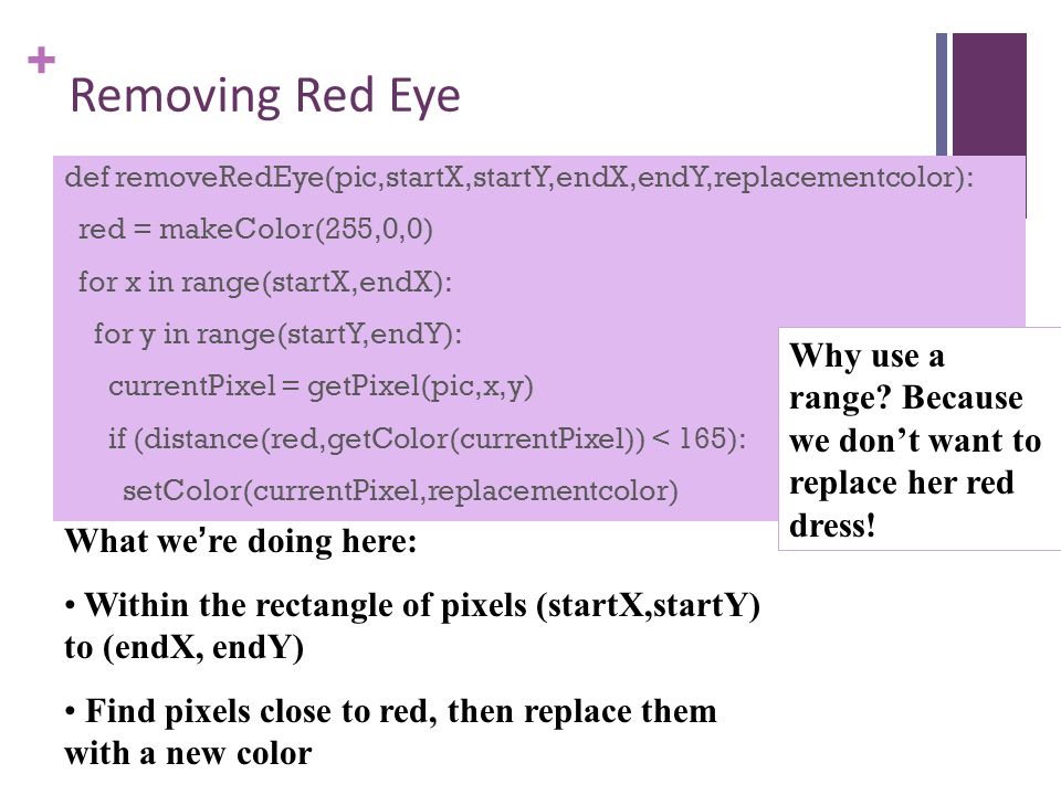+ Removing Red Eye def removeRedEye(pic,startX,startY,endX,endY,replacementcolor): red = makeColor(255,0,0) for x in range(startX,endX): for y in range(startY,endY): currentPixel = getPixel(pic,x,y) if (distance(red,getColor(currentPixel)) < 165): setColor(currentPixel,replacementcolor) What we're doing here: Within the rectangle of pixels (startX,startY) to (endX, endY) Find pixels close to red, then replace them with a new color Why use a range.