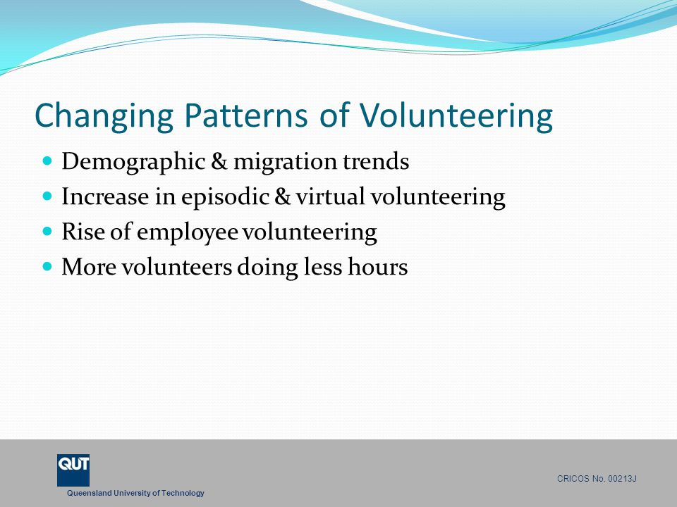 Queensland University of Technology CRICOS No. 00213J Changing Patterns of Volunteering Demographic & migration trends Increase in episodic & virtual
