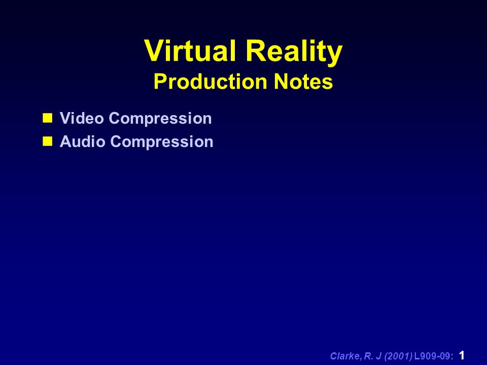 Clarke, R. J (2001) L909-09: 1 Virtual Reality Production Notes Video Compression Audio Compression