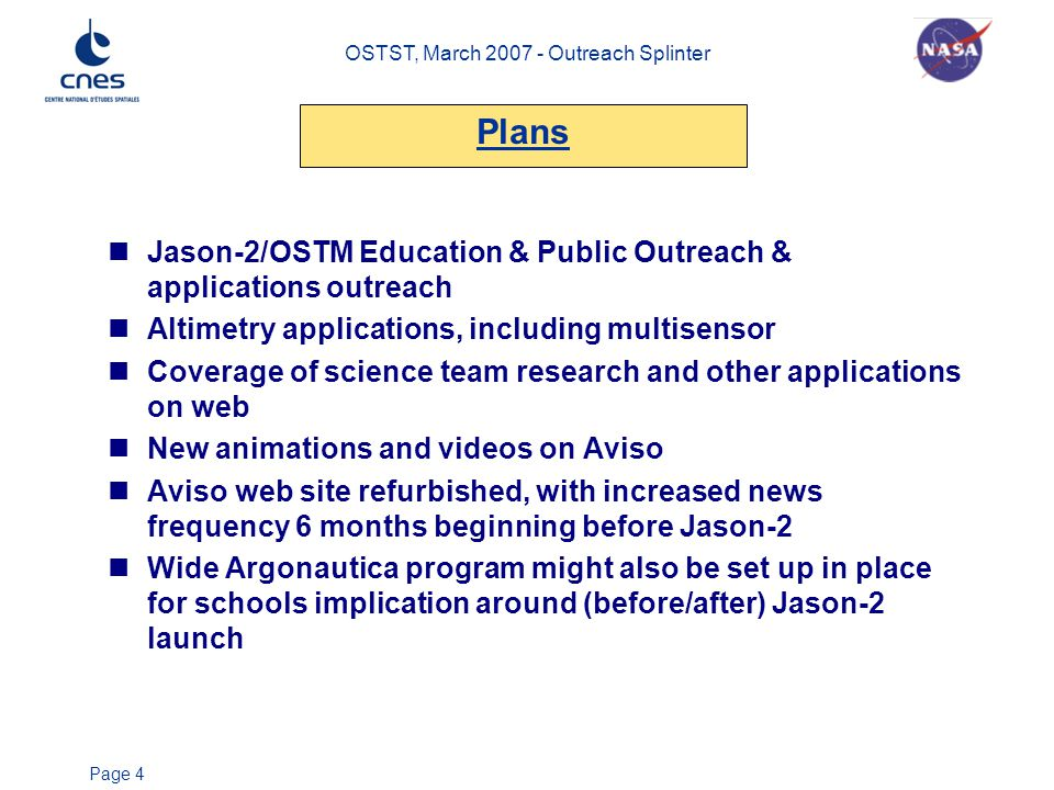 OSTST, March 2007 - Outreach Splinter Page 4 Jason-2/OSTM Education & Public Outreach & applications outreach Altimetry applications, including multisensor Coverage of science team research and other applications on web New animations and videos on Aviso Aviso web site refurbished, with increased news frequency 6 months beginning before Jason-2 Wide Argonautica program might also be set up in place for schools implication around (before/after) Jason-2 launch Plans