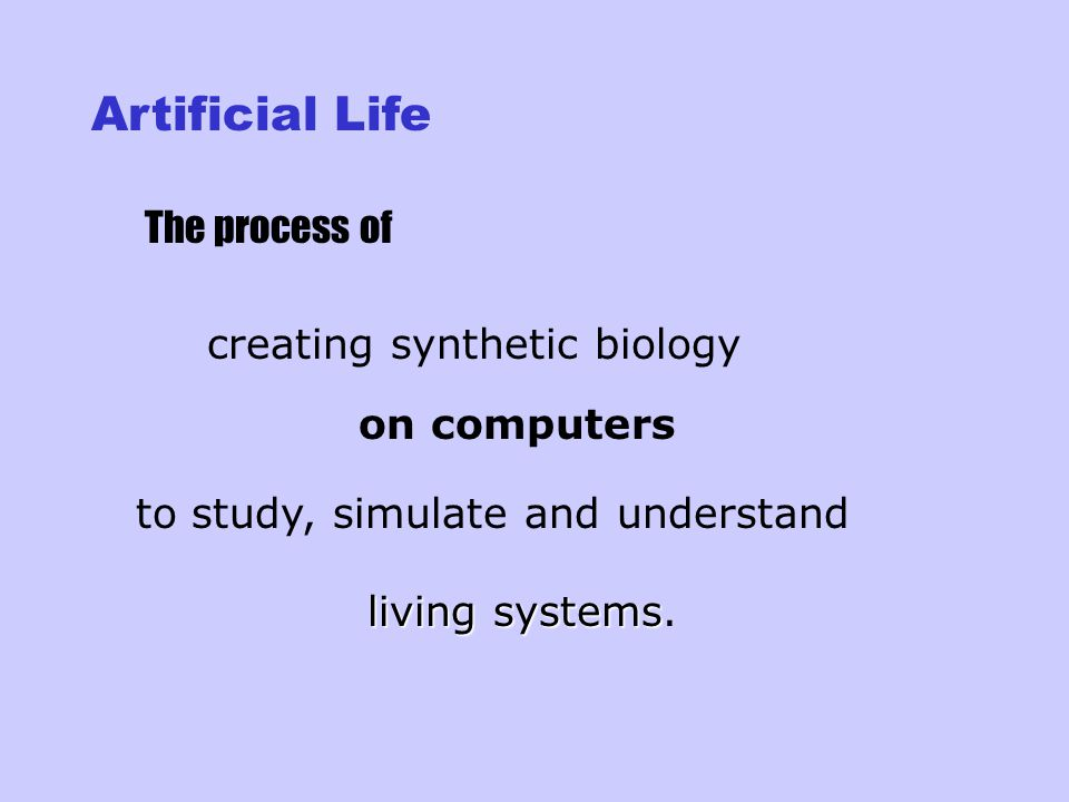 Artificial Life The process of creating synthetic biology on computers to study, simulate and understand living systems systems.